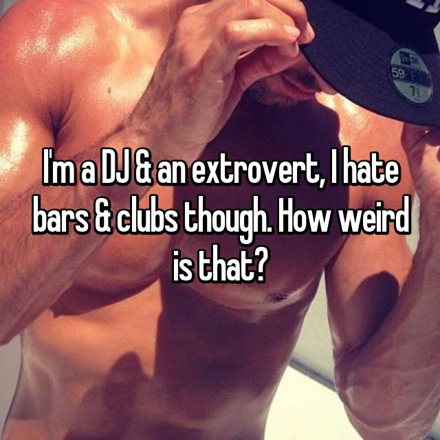 I'm a DJ & an extrovert, I hate bars & clubs though. How weird is that?