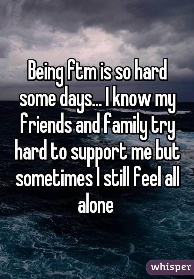 Being ftm is so hard some days... I know my friends and family try hard to support me but sometimes I still feel all alone