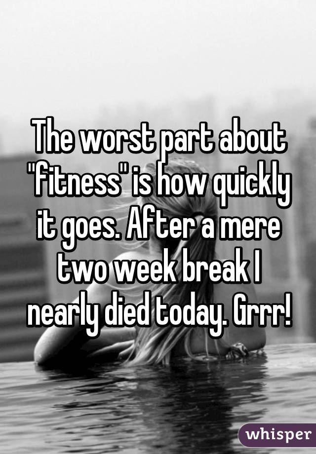 "The worst part about ""fitness"" is how quickly it goes. After a mere two week break I nearly died today. Grrr!"