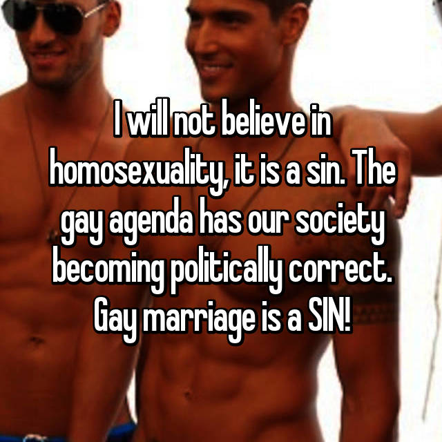 I will not believe in homosexuality, it is a sin. The gay agenda has our society becoming politically correct. Gay marriage is a SIN!