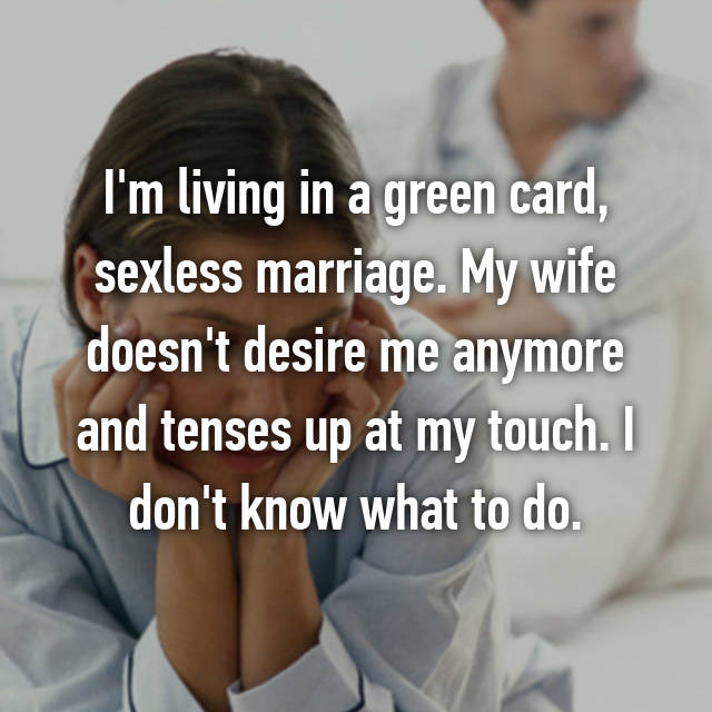 I'm living in a green card, sexless marriage. My wife doesn't desire me anymore and tenses up at my touch. I don't know what to do.