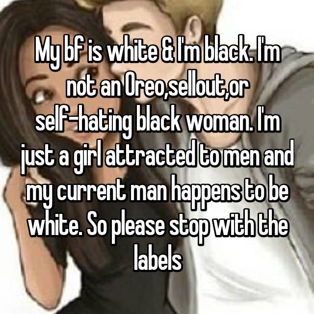 My bf is white & I'm black. I'm not an Oreo,sellout,or self-hating black woman. I'm just a girl attracted to men and my current man happens to be white. So please stop with the labels
