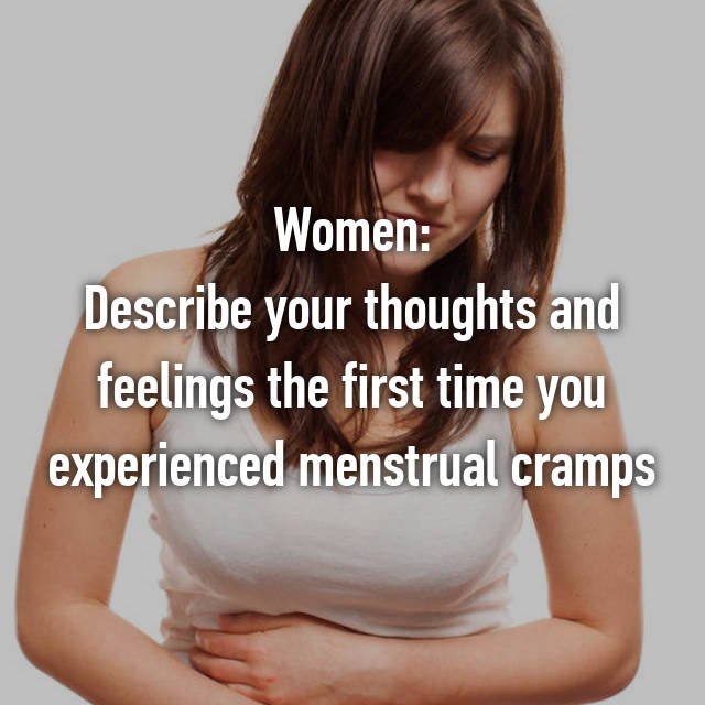 Women: Describe your thoughts and feelings the first time you experienced menstrual cramps