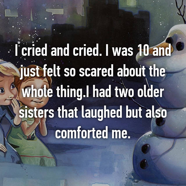 I cried and cried. I was 10 and just felt so scared about the whole thing.I had two older sisters that laughed but also comforted me.