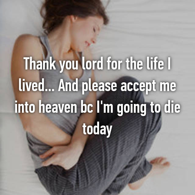 Thank you lord for the life I lived... And please accept me into heaven bc I'm going to die today