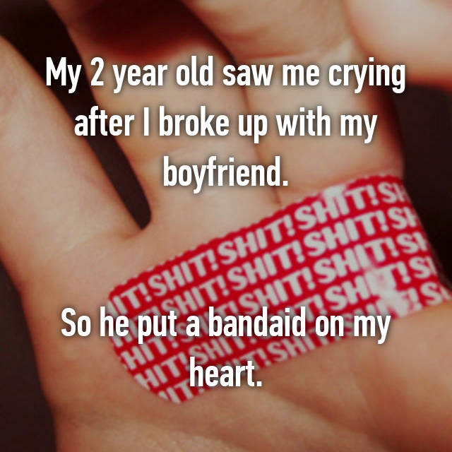 My 2 year old saw me crying after I broke up with my boyfriend.   So he put a bandaid on my heart.