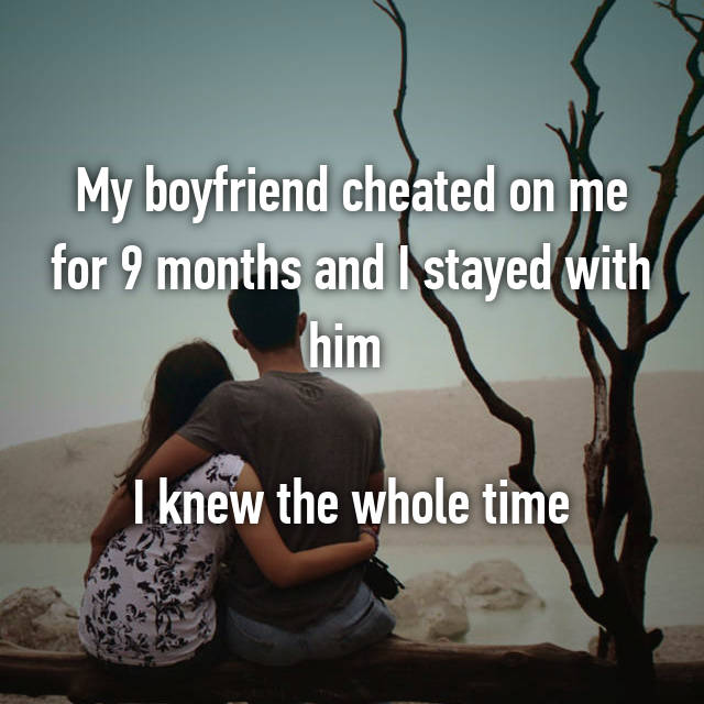 My boyfriend cheated on me for 9 months and I stayed with him   I knew the whole time