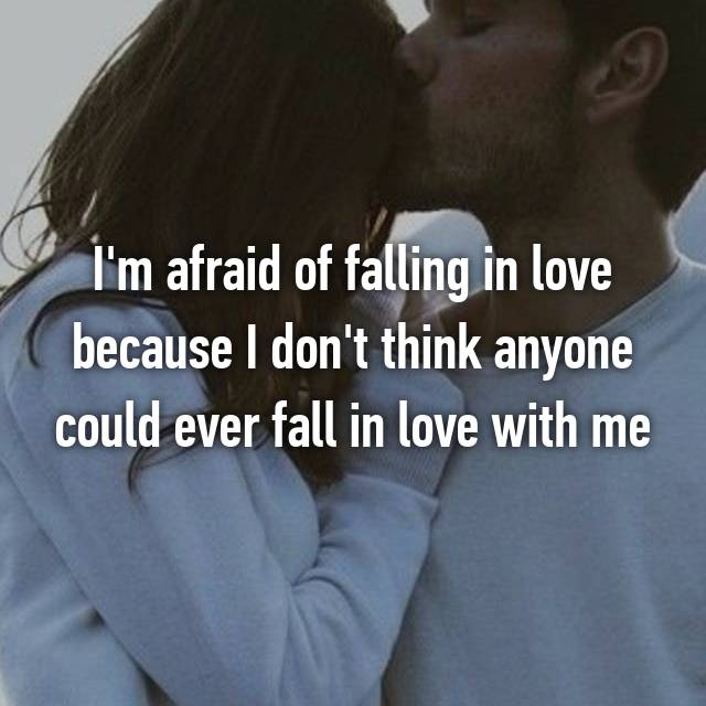 I'm afraid of falling in love because I don't think anyone could ever fall in love with me