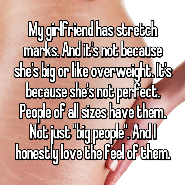 "My girlfriend has stretch marks. And it's not because she's big or like overweight. It's because she's not perfect. People of all sizes have them. Not just ""big people"". And I honestly love the feel of them."