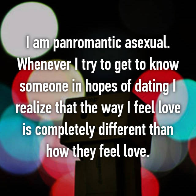 I am panromantic asexual. Whenever I try to get to know someone in hopes of dating I realize that the way I feel love is completely different than how they feel love.