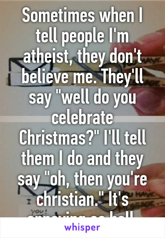 Sometimes when I tell people I'm atheist, they don't believe me ...