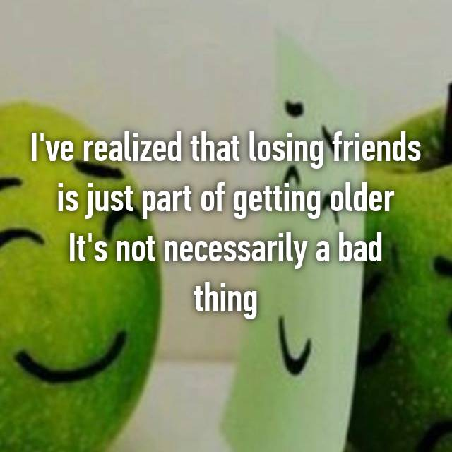 I've realized that losing friends is just part of getting older It's not necessarily a bad thing