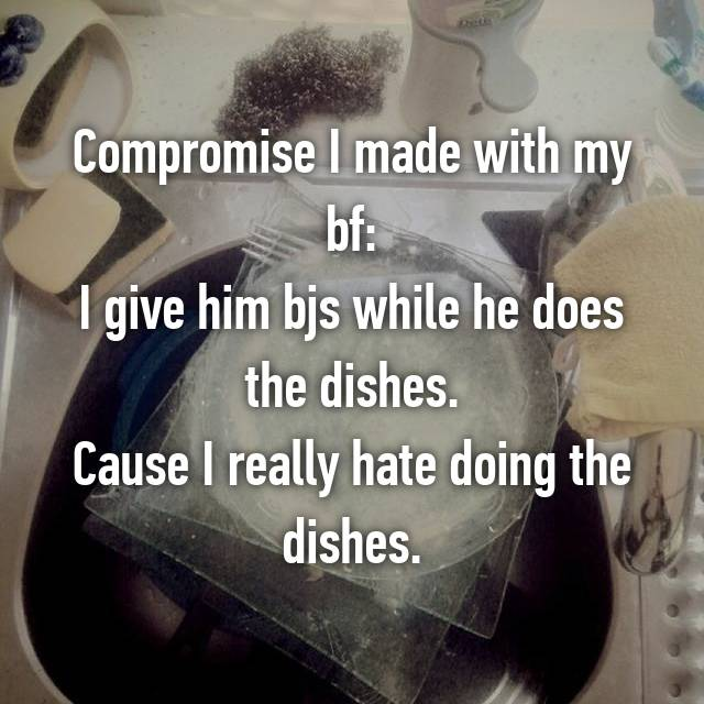 Compromise I made with my bf: I give him bjs while he does the dishes. Cause I really hate doing the dishes.