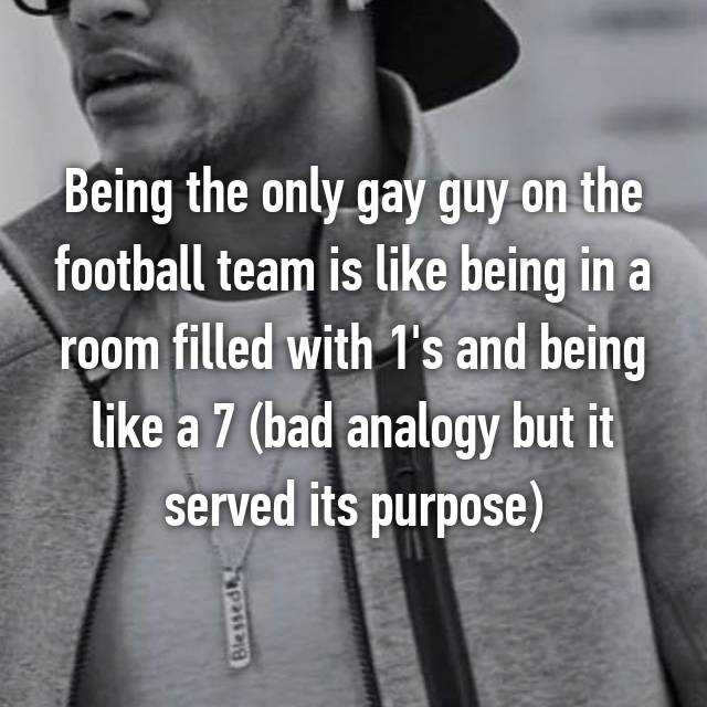 Being the only gay guy on the football team is like being in a room filled with 1's and being like a 7 (bad analogy but it served its purpose)