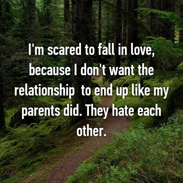 I'm scared to fall in love, because I don't want the relationship  to end up like my parents did. They hate each other.