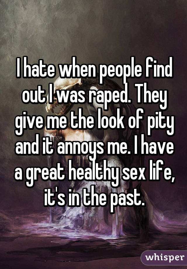 I hate when people find out I was raped. They give me the look of pity and it annoys me. I have a great healthy sex life, it