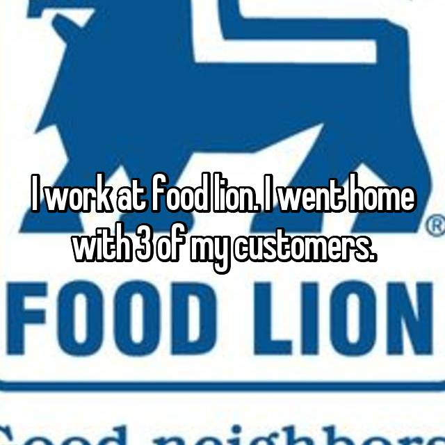 I work at food lion. I went home with 3 of my customers.