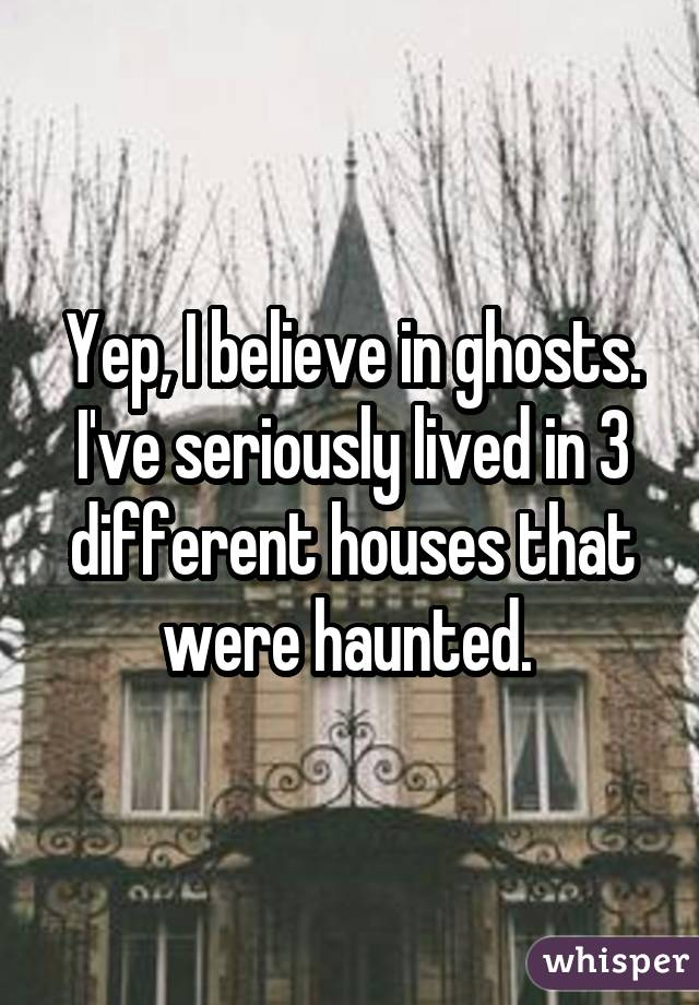 Yep, I believe in ghosts. I
