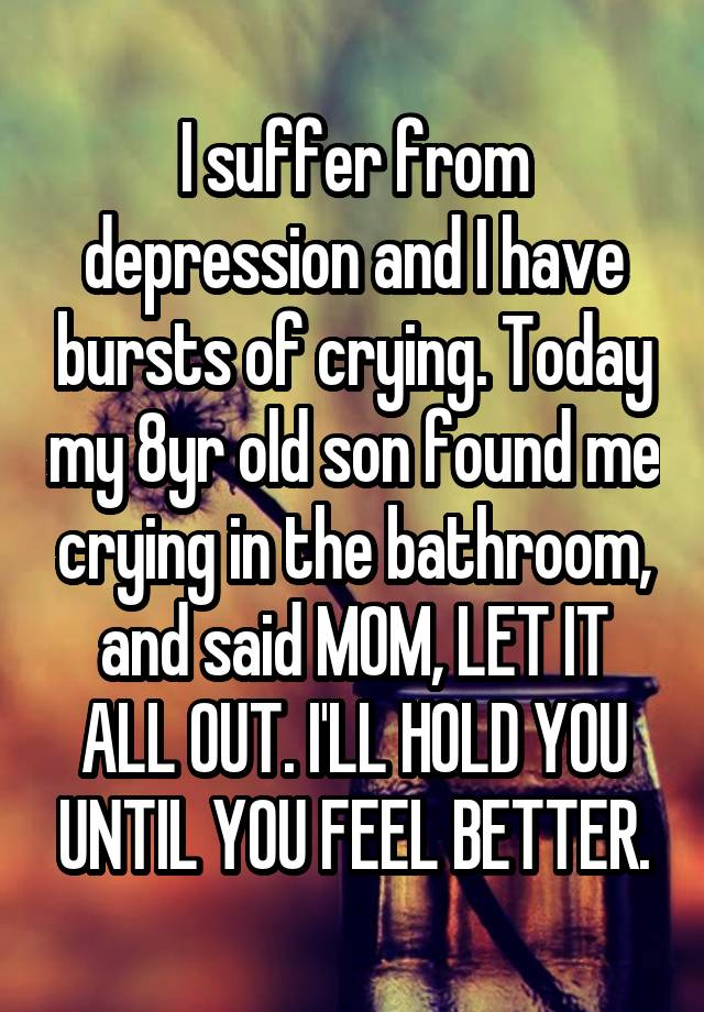 I suffer from depression and I have bursts of crying. Today my 8yr old son found me crying in the bathroom, and said MOM, LET IT ALL OUT. I'LL HOLD YOU UNTIL YOU FEEL BETTER.