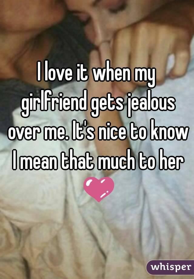 I love it when my girlfriend gets jealous over me. It
