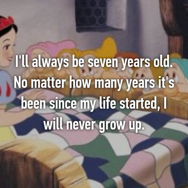 I'll always be seven years old. No matter how many years it's been since my life started, I will never grow up.