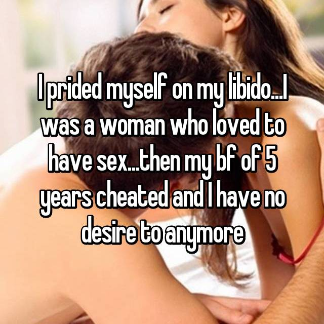 I prided myself on my libido...I was a woman who loved to have sex...then my bf of 5 years cheated and I have no desire to anymore