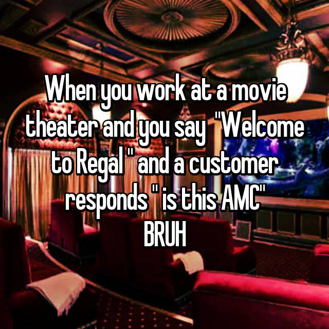 "When you work at a movie theater and you say  ""Welcome to Regal "" and a customer responds "" is this AMC"" BRUH"