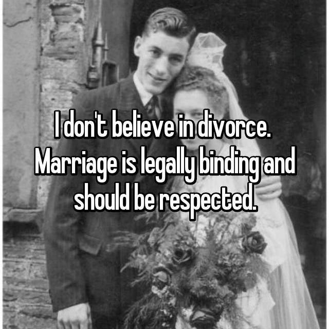 I don't believe in divorce.  Marriage is legally binding and should be respected.