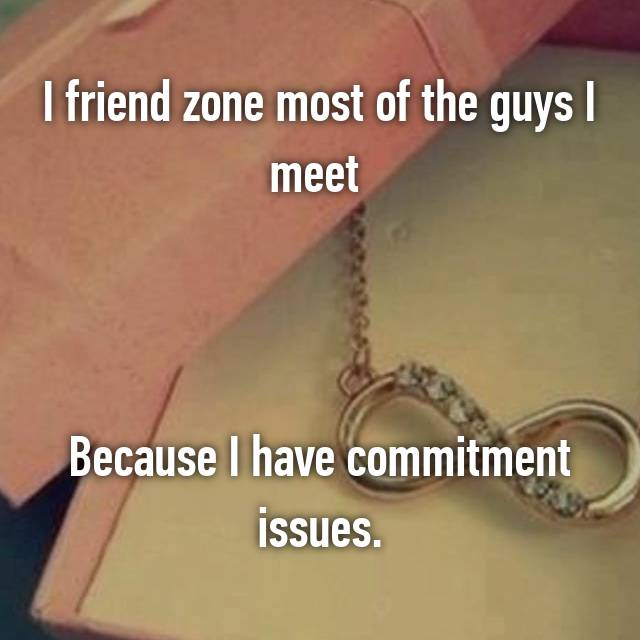 I friend zone most of the guys I meet     Because I have commitment issues.
