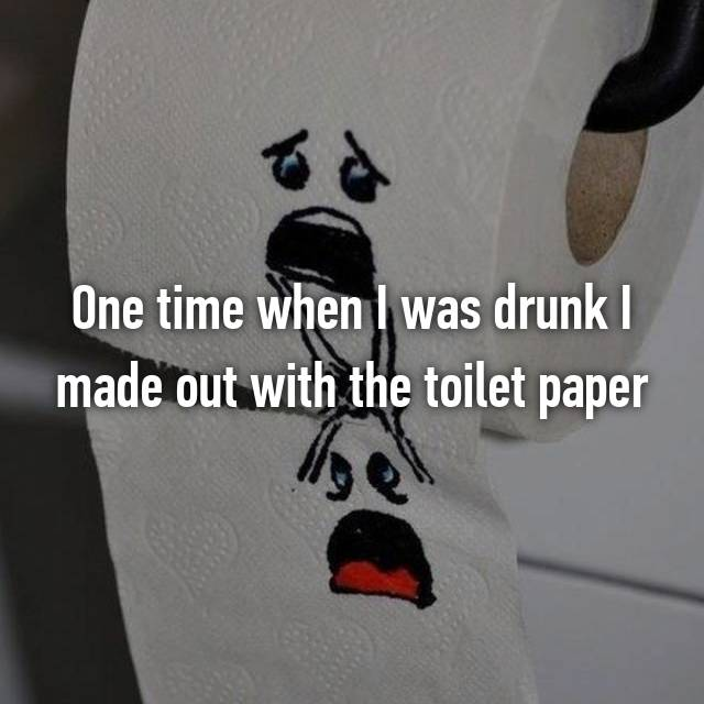 One time when I was drunk I made out with the toilet paper