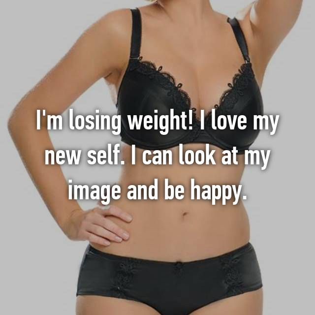 I'm losing weight! I love my new self. I can look at my image and be happy.