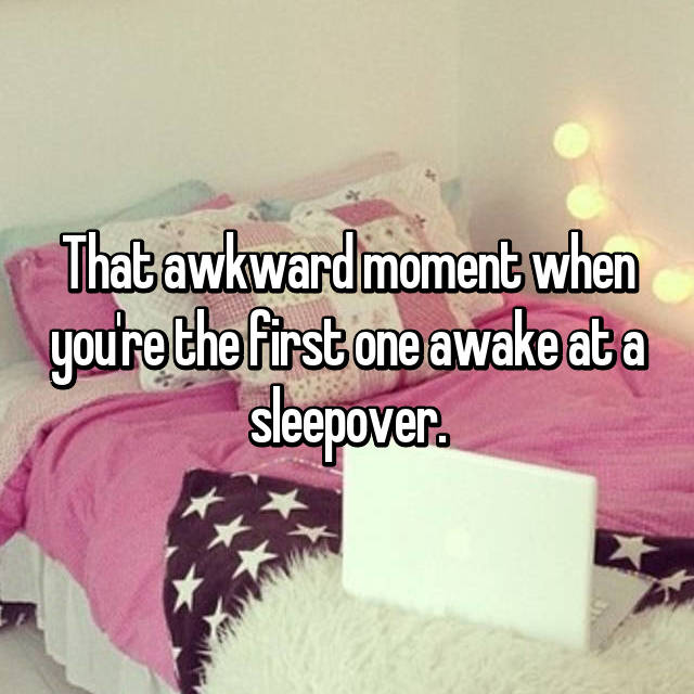 That awkward moment when you're the first one awake at a sleepover.