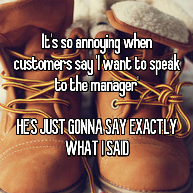 It's so annoying when customers say 'I want to speak to the manager'  HE'S JUST GONNA SAY EXACTLY WHAT I SAID 😒