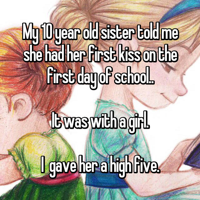 My 10 year old sister told me she had her first kiss on the first day of school..  It was with a girl.  I  gave her a high five.