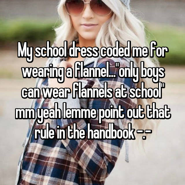 "My school dress coded me for wearing a flannel...""only boys can wear flannels at school"" mm yeah lemme point out that rule in the handbook -.-"