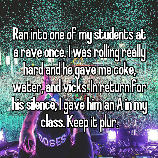 Ran into one of my students at a rave once. I was rolling really hard and he gave me coke, water, and vicks. In return for his silence, I gave him an A in my class. Keep it plur.
