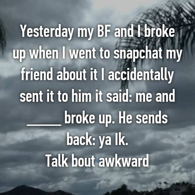 Yesterday my BF and I broke up when I went to snapchat my friend about it I accidentally sent it to him it said: me and ____ broke up. He sends back: ya Ik. Talk bout awkward