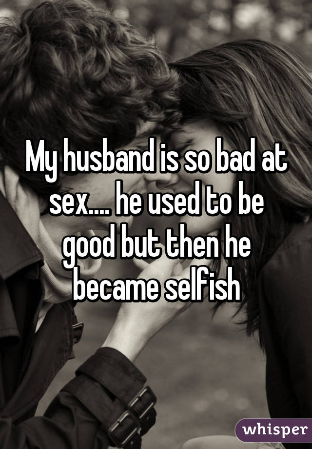 My husband is so bad at sex.... he used to be good but then he became