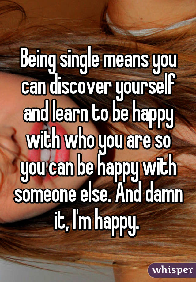 Being single means you can discover yourself and learn to be happy with who you are so you can be happy with someone else. And damn it, I