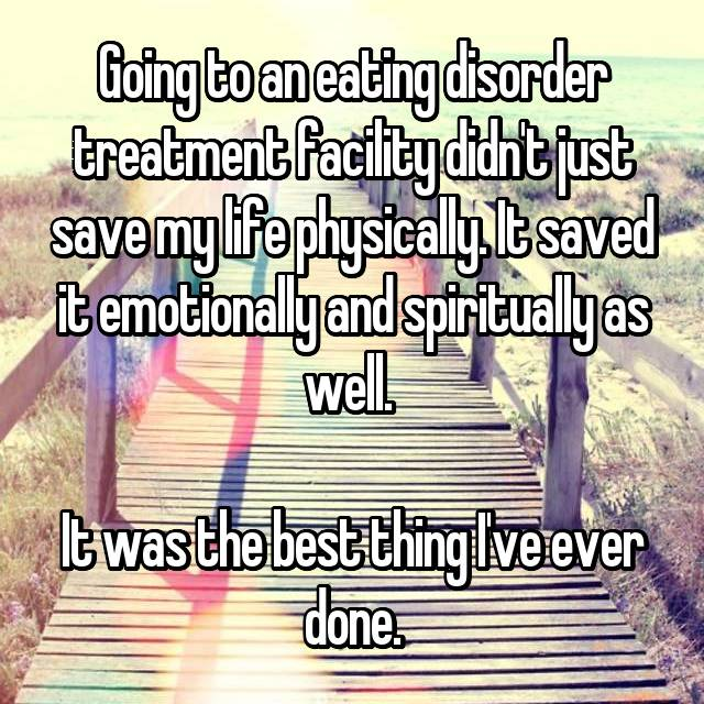 Going to an eating disorder treatment facility didn't just save my life physically. It saved it emotionally and spiritually as well.   It was the best thing I've ever done.