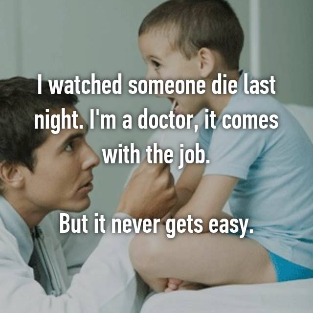 I watched someone die last night. I'm a doctor, it comes with the job.  But it never gets easy.