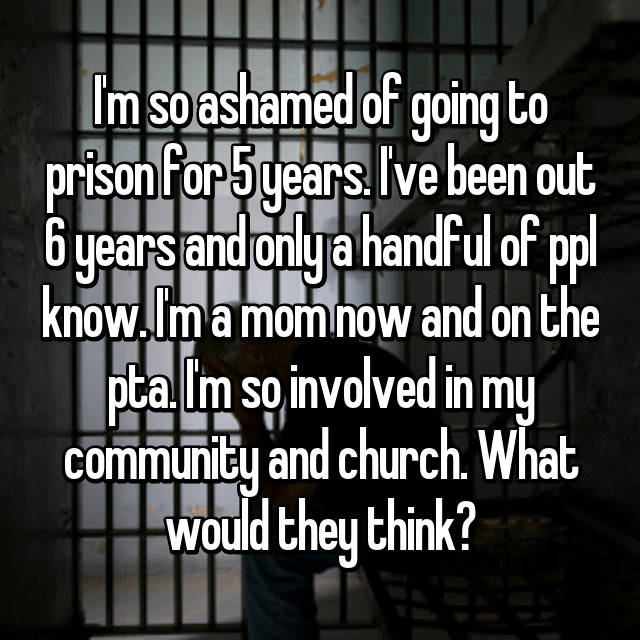 I'm so ashamed of going to prison for 5 years. I've been out 6 years and only a handful of ppl know. I'm a mom now and on the pta. I'm so involved in my community and church. What would they think?