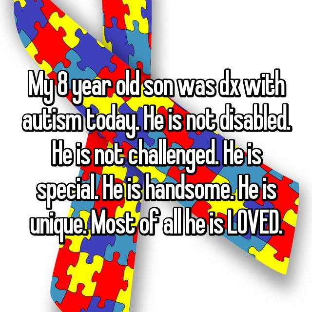 My 8 year old son was dx with autism today. He is not disabled. He is not challenged. He is special. He is handsome. He is unique. Most of all he is LOVED.