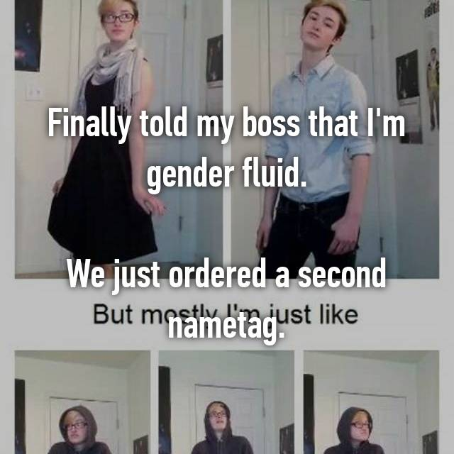 Finally told my boss that I'm gender fluid.  We just ordered a second nametag.