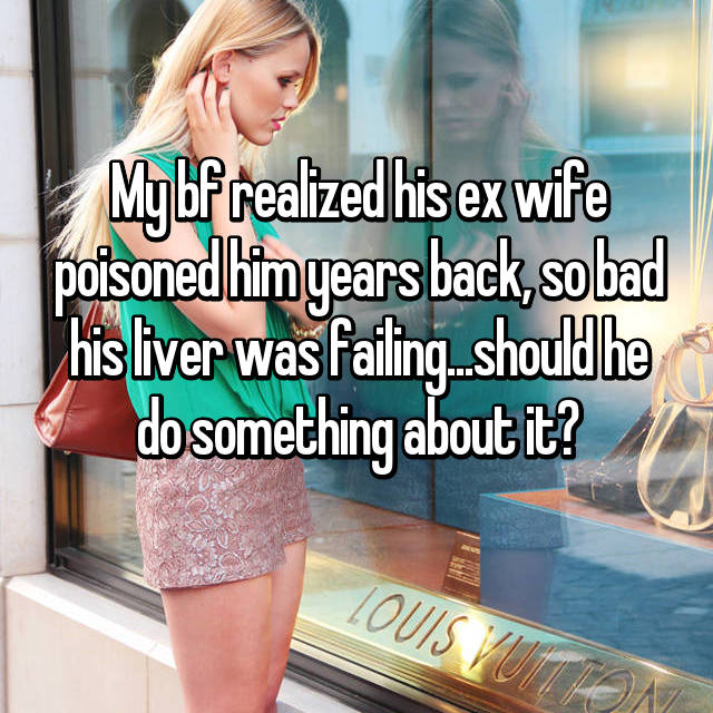 My bf realized his ex wife poisoned him years back, so bad his liver was failing...should he do something about it?