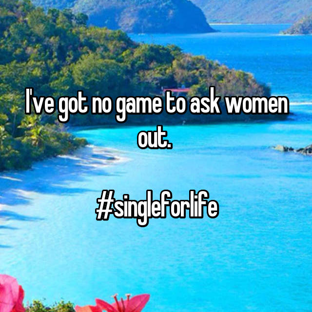 I've got no game to ask women out.   #singleforlife