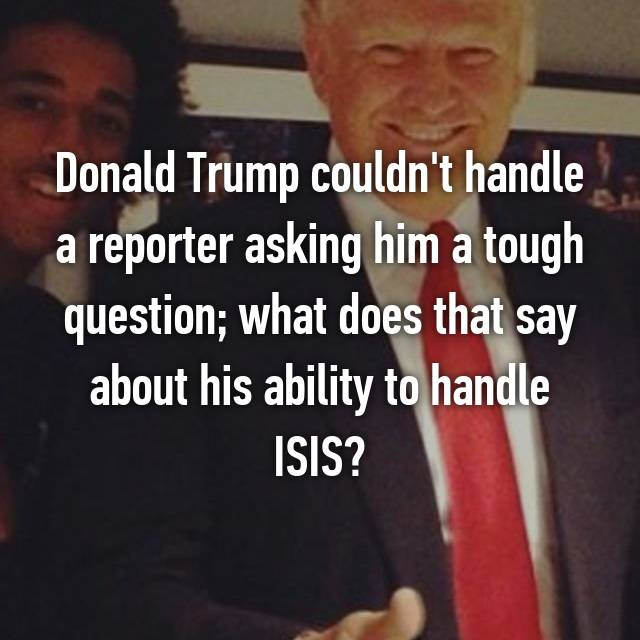 Donald Trump couldn't handle a reporter asking him a tough question; what does that say about his ability to handle ISIS?