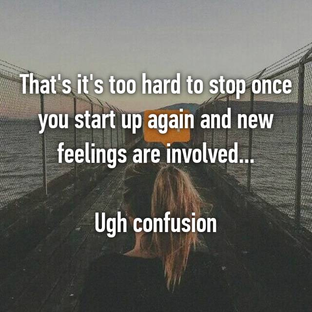 That's it's too hard to stop once you start up again and new feelings are involved...  Ugh confusion