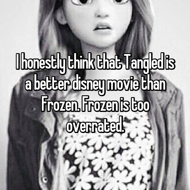 I honestly think that Tangled is a better disney movie than Frozen. Frozen is too overrated.