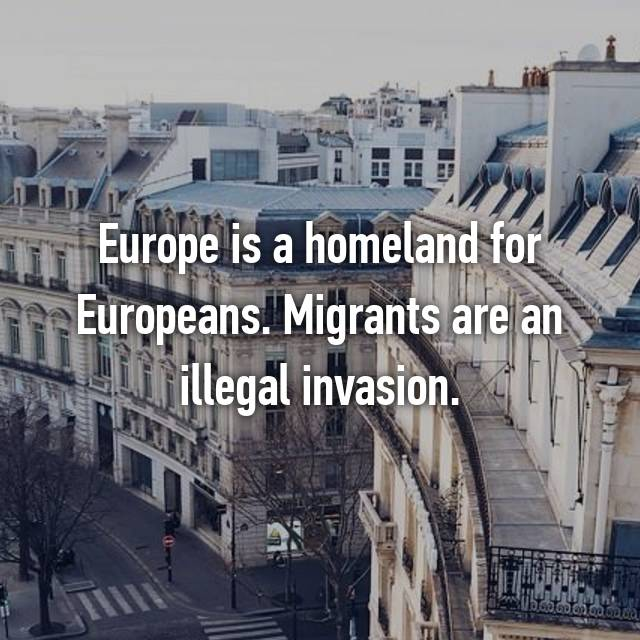 Europe is a homeland for Europeans. Migrants are an illegal invasion.